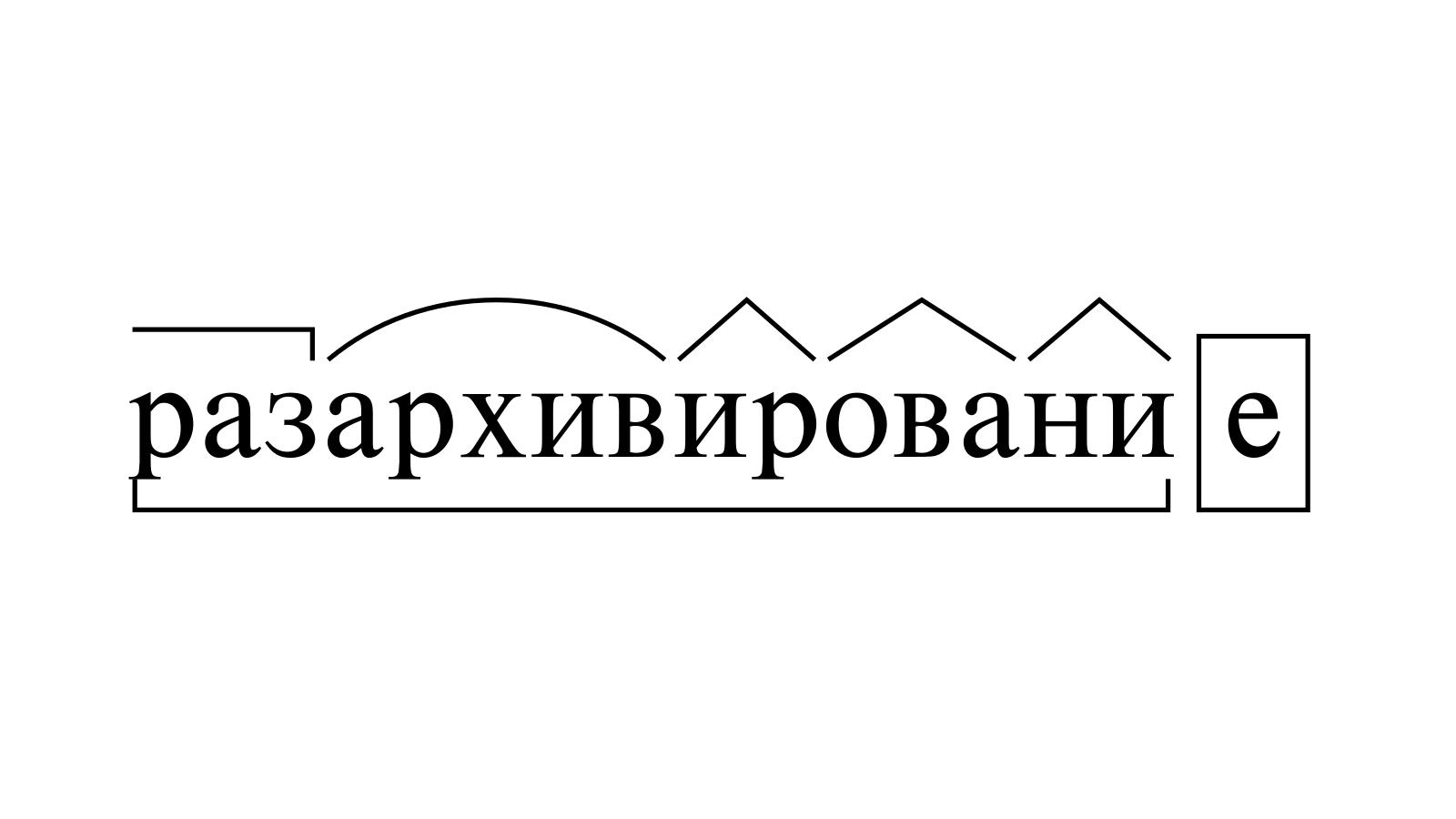 Разбор слова «разархивирование» по составу