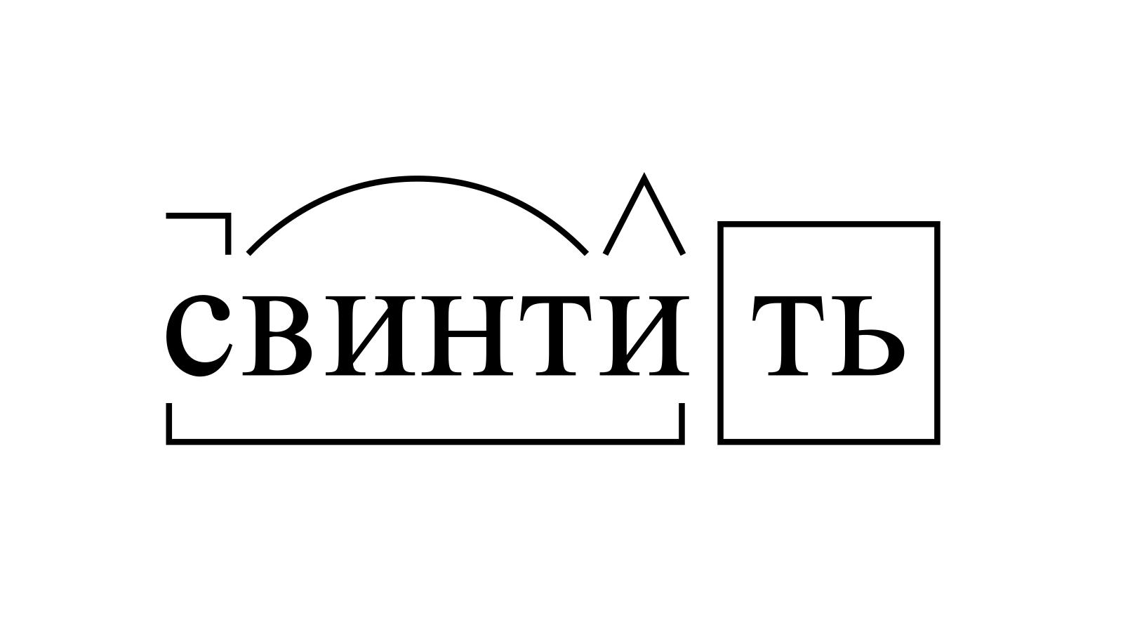 Разбор слова «свинтить» по составу