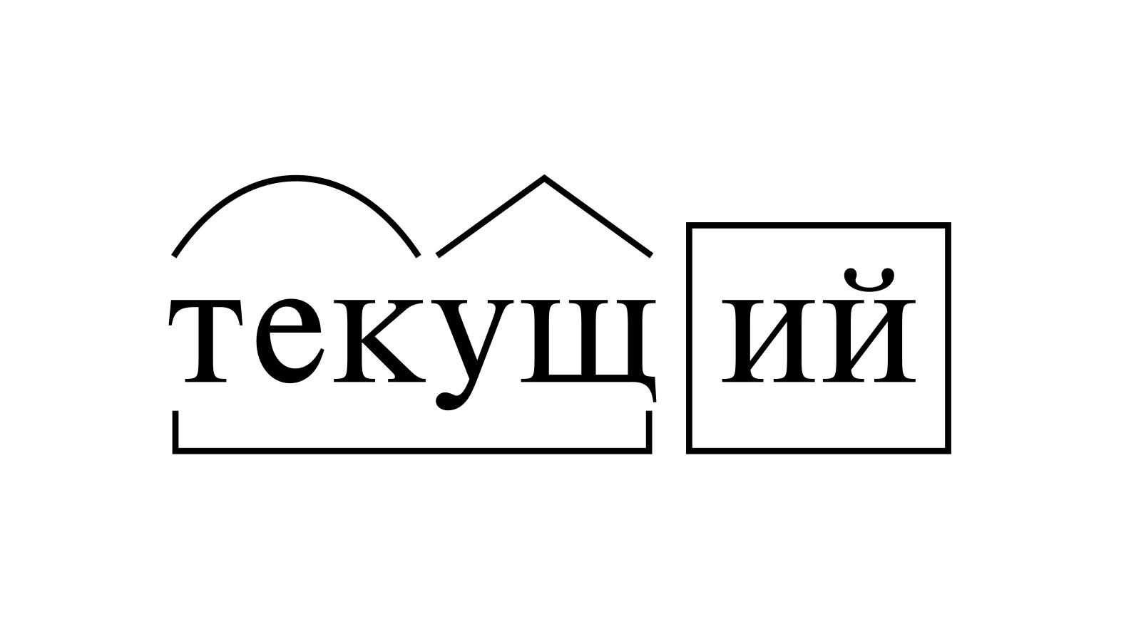 Разбор слова «текущий» по составу