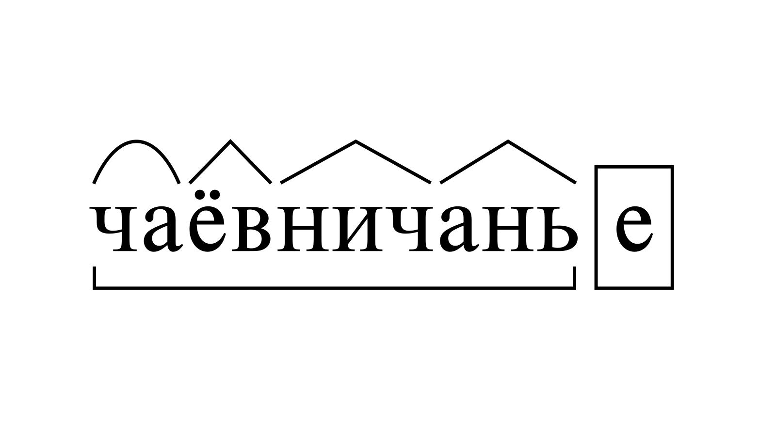 Разбор слова «чаёвничанье» по составу
