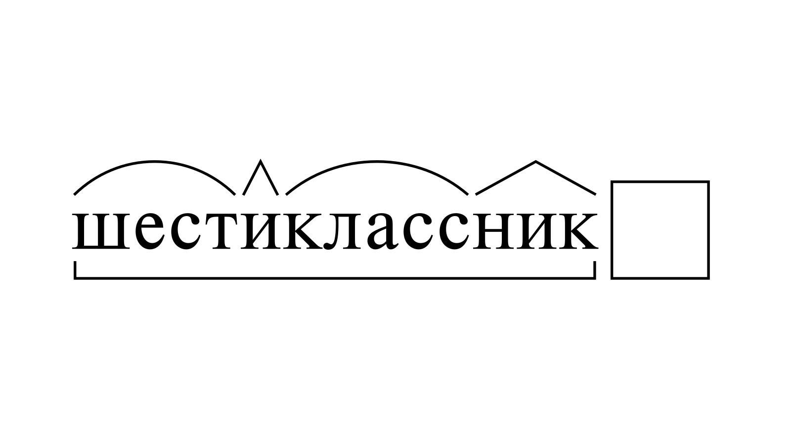 Разбор слова «шестиклассник» по составу