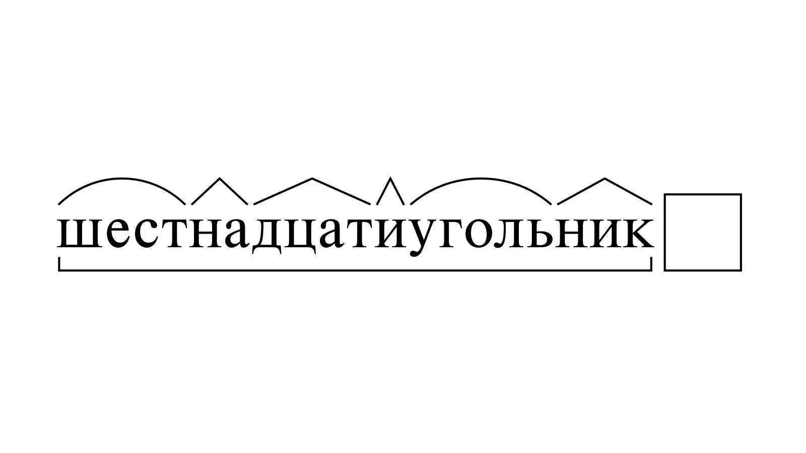 Разбор слова «шестнадцатиугольник» по составу