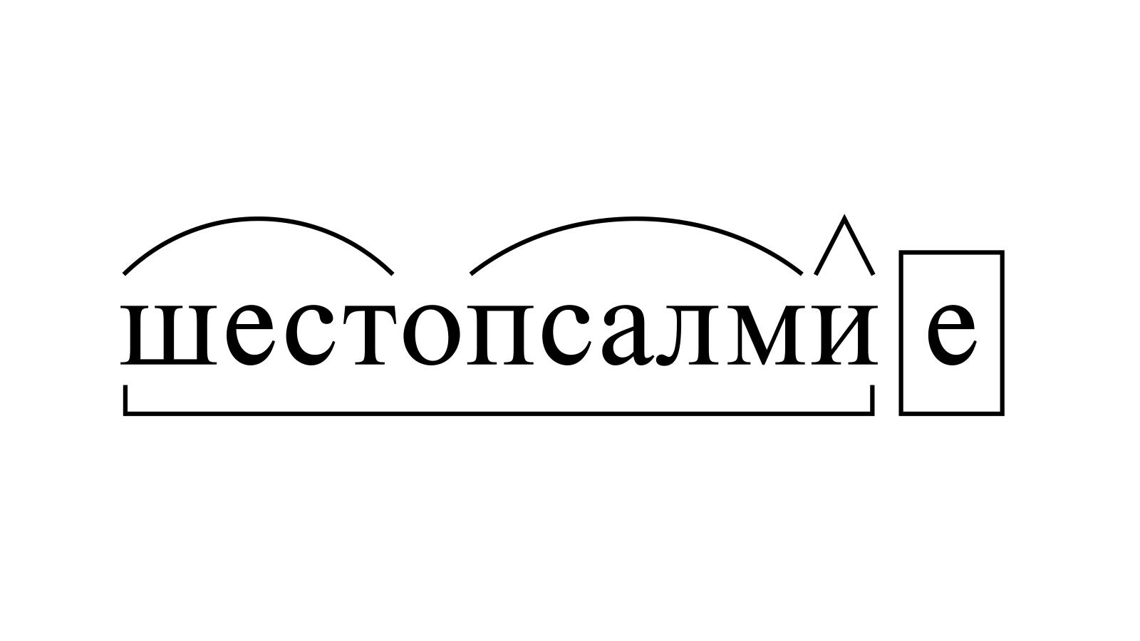Разбор слова «шестопсалмие» по составу